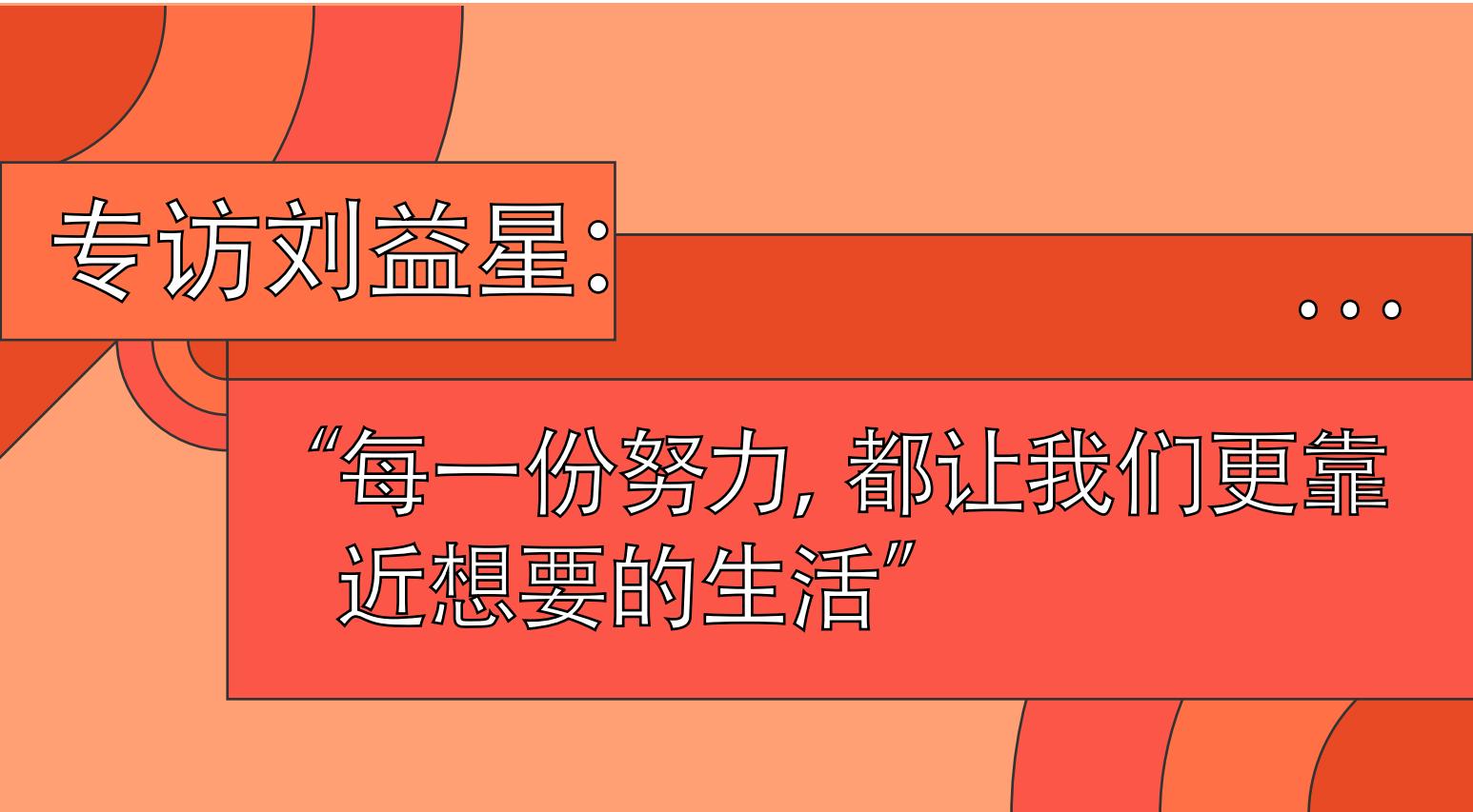 专访刘益星:每一份努力,都让我们更靠近想要的生活